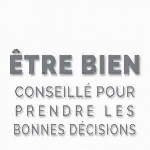 ETRE BIEN CONSEILLE POUR PRENDRE LES BONNES DECISIONS